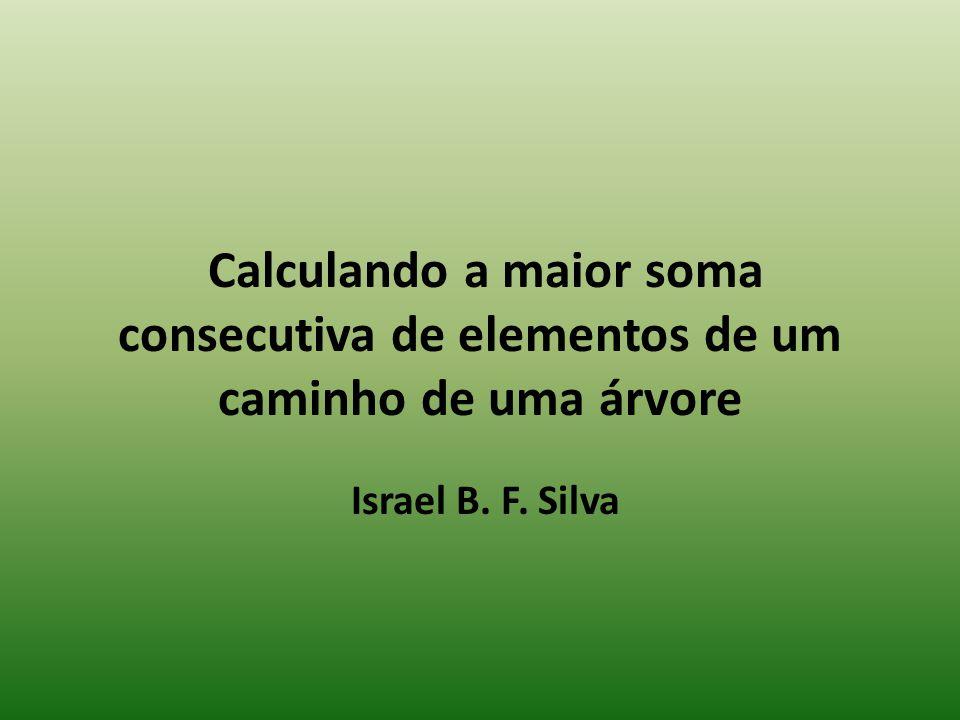 Calculando a maior soma consecutiva de elementos de um caminho de uma árvore Israel B. F. Silva