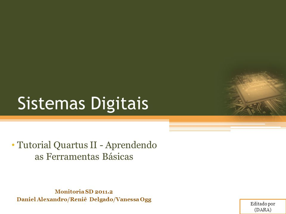 Sistemas Digitais Tutorial Quartus II - Aprendendo as Ferramentas Básicas Monitoria SD 2011.2 Daniel Alexandro/Reniê Delgado/Vanessa Ogg Editado por (