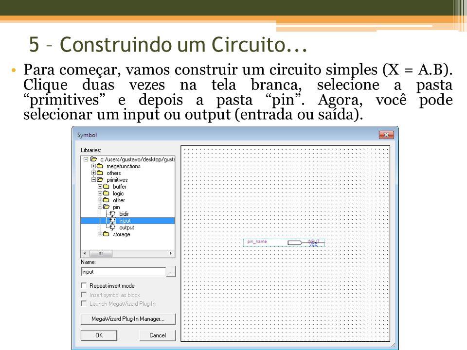 5 – Construindo um Circuito... Para começar, vamos construir um circuito simples (X = A.B). Clique duas vezes na tela branca, selecione a pasta primit
