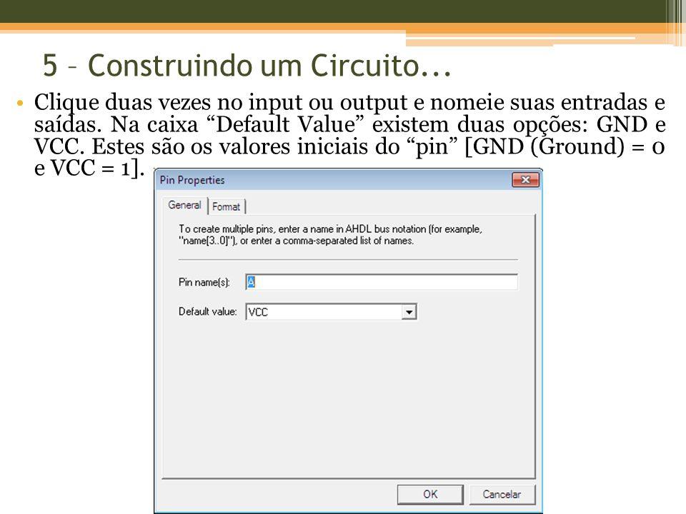 5 – Construindo um Circuito... Clique duas vezes no input ou output e nomeie suas entradas e saídas. Na caixa Default Value existem duas opções: GND e