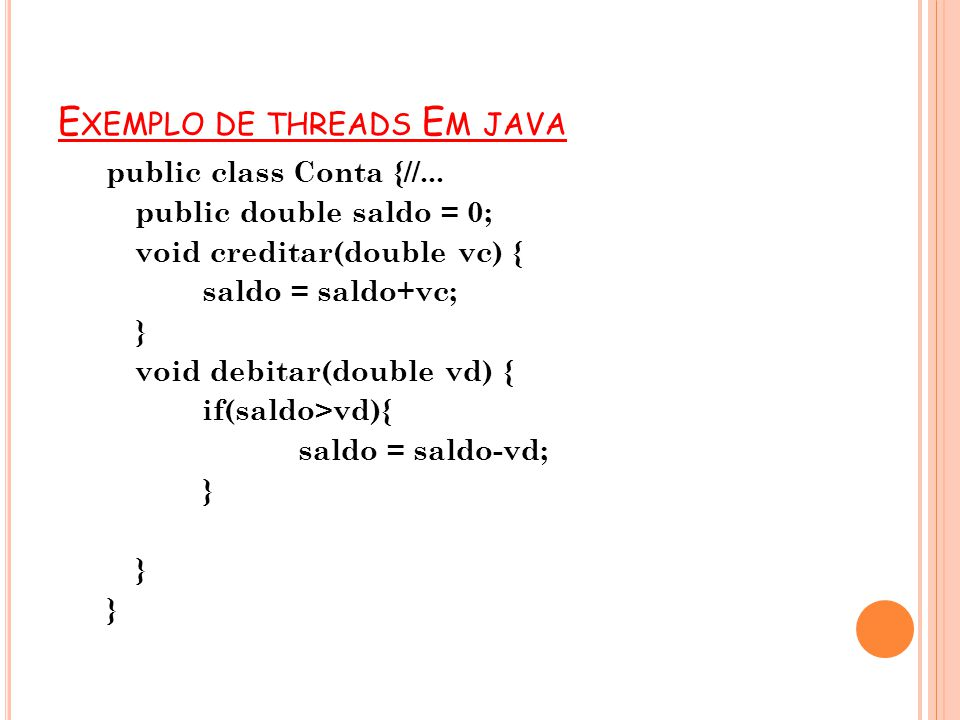 E XEMPLO DE THREADS E M JAVA public class Conta {//... public double saldo = 0; void creditar(double vc) { saldo = saldo+vc; } void debitar(double vd)