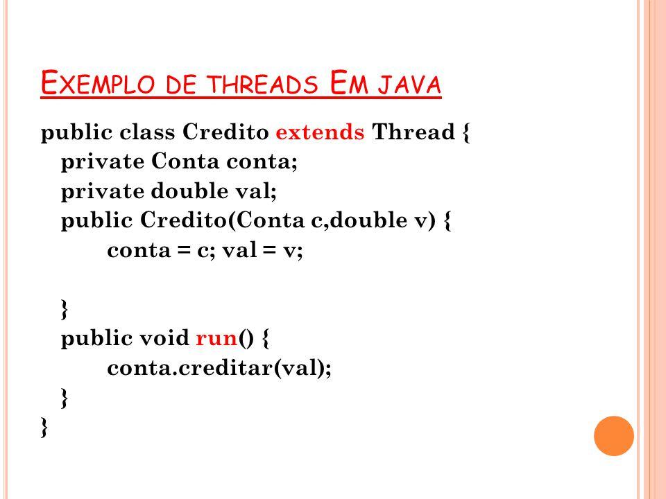E XEMPLO DE THREADS E M JAVA public class Credito extends Thread { private Conta conta; private double val; public Credito(Conta c,double v) { conta =