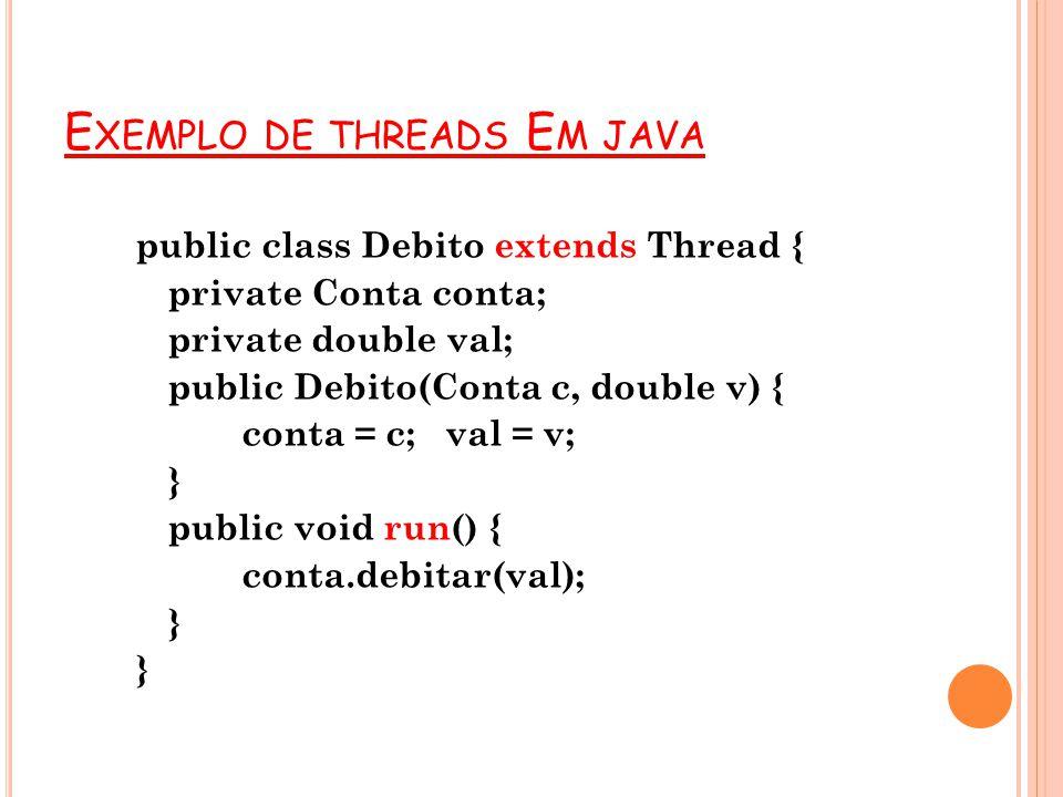 E XEMPLO DE THREADS E M JAVA public class Debito extends Thread { private Conta conta; private double val; public Debito(Conta c, double v) { conta =