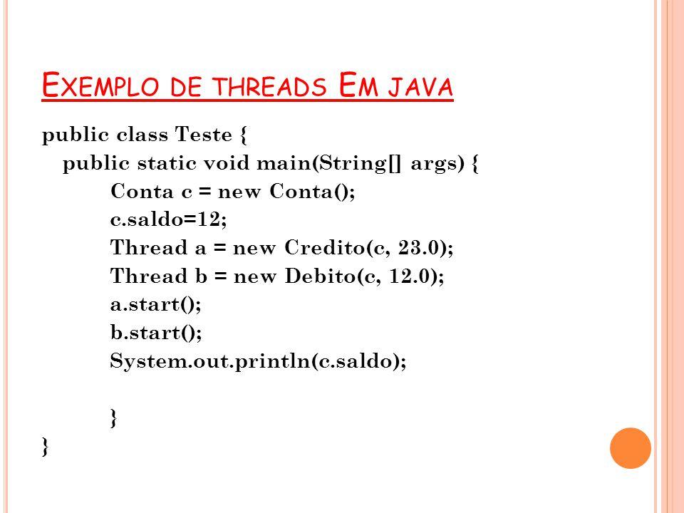 E XEMPLO DE THREADS E M JAVA public class Teste { public static void main(String[] args) { Conta c = new Conta(); c.saldo=12; Thread a = new Credito(c