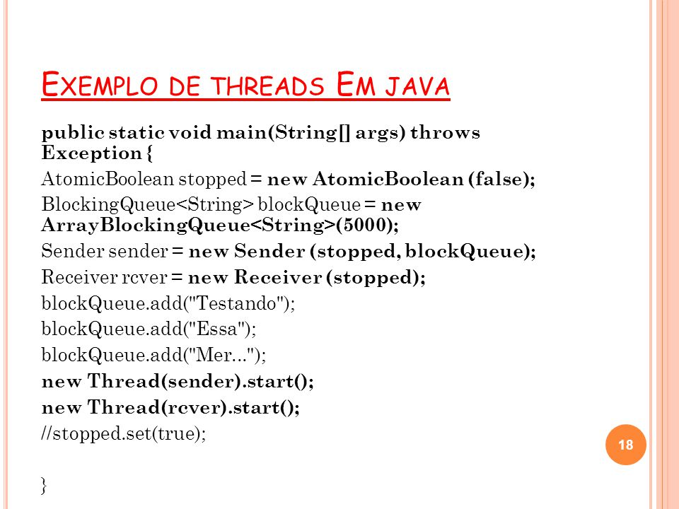 E XEMPLO DE THREADS E M JAVA public static void main(String[] args) throws Exception { AtomicBoolean stopped = new AtomicBoolean (false); BlockingQueu