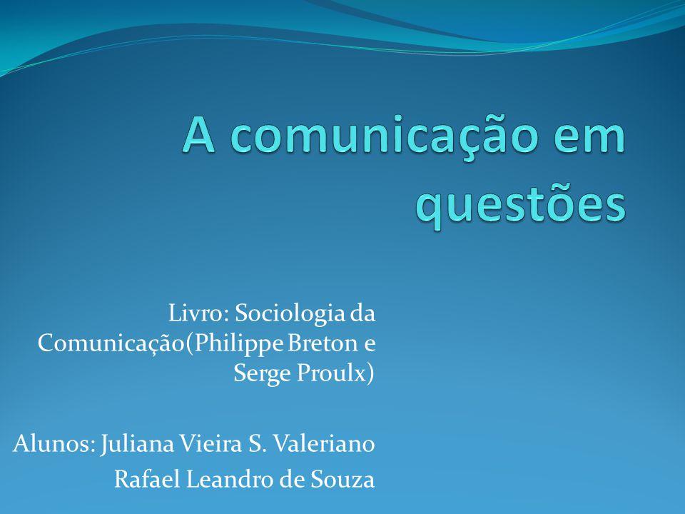 Livro: Sociologia da Comunicação(Philippe Breton e Serge Proulx) Alunos: Juliana Vieira S. Valeriano Rafael Leandro de Souza