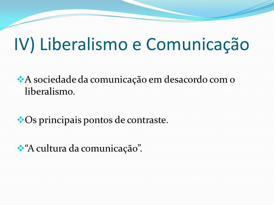 IV) Liberalismo e Comunicação A sociedade da comunicação em desacordo com o liberalismo. Os principais pontos de contraste. A cultura da comunicação.