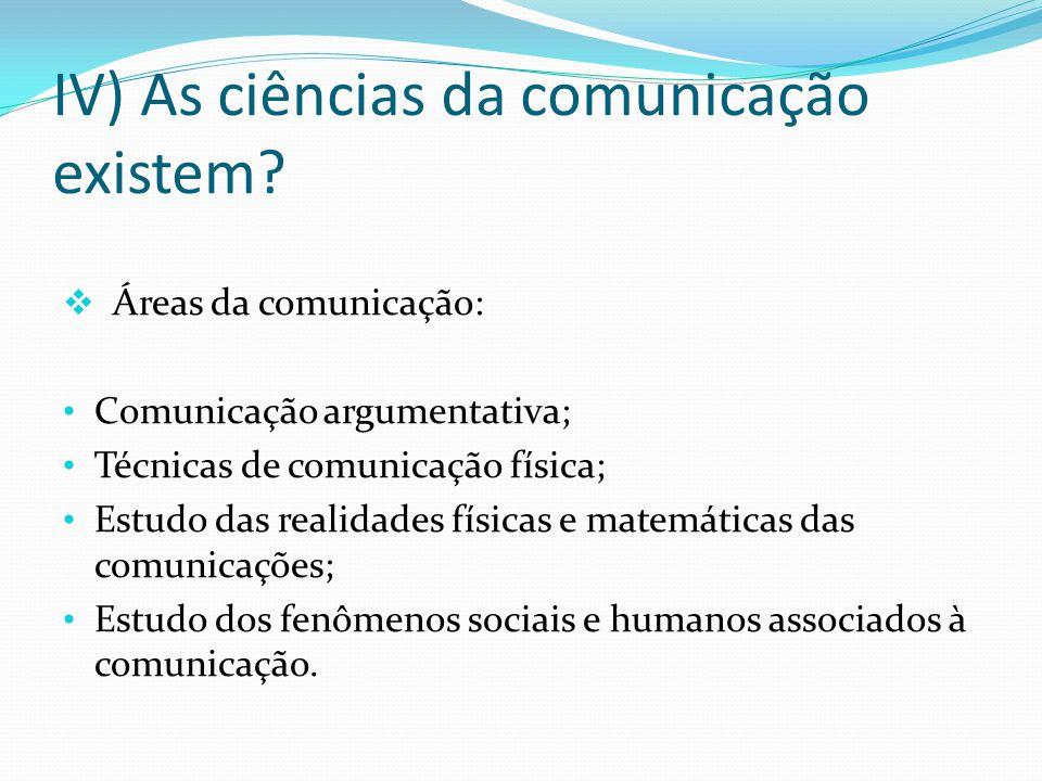 IV) As ciências da comunicação existem? Áreas da comunicação: Comunicação argumentativa; Técnicas de comunicação física; Estudo das realidades físicas