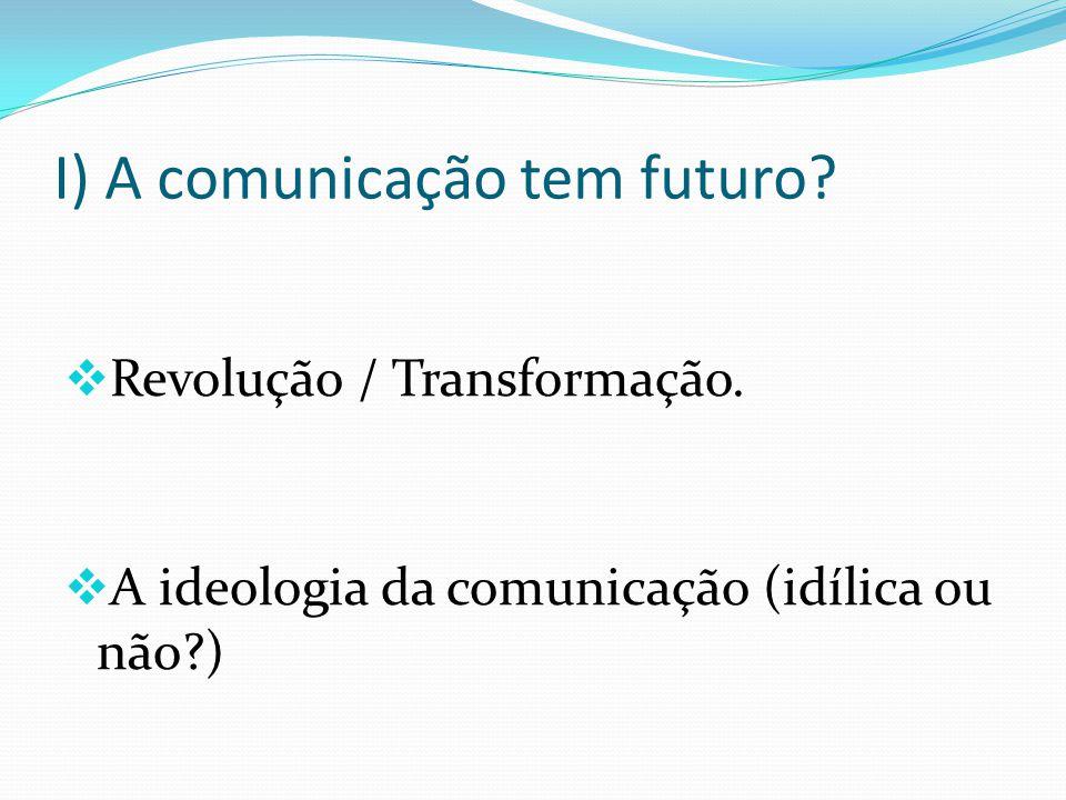 I) A comunicação tem futuro? Revolução / Transformação. A ideologia da comunicação (idílica ou não?)