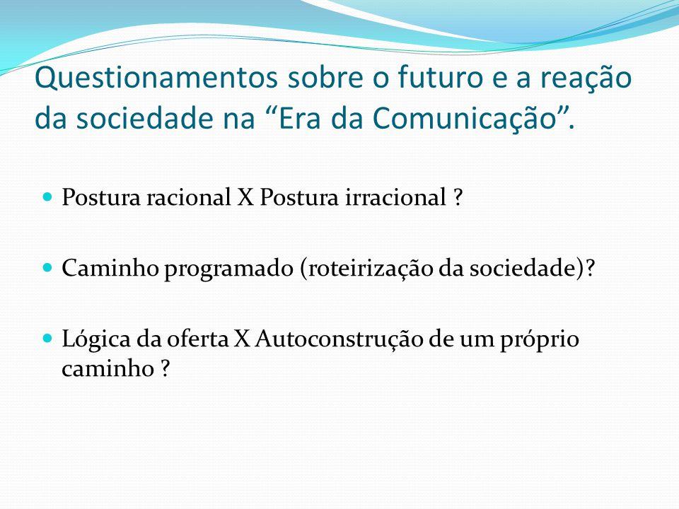 Questionamentos sobre o futuro e a reação da sociedade na Era da Comunicação. Postura racional X Postura irracional ? Caminho programado (roteirização