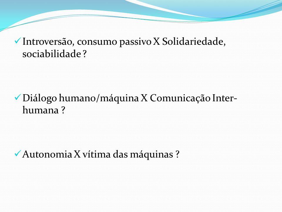 Introversão, consumo passivo X Solidariedade, sociabilidade ? Diálogo humano/máquina X Comunicação Inter- humana ? Autonomia X vítima das máquinas ?