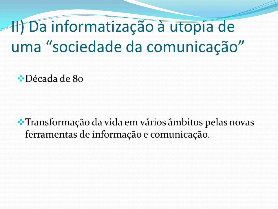 II) Da informatização à utopia de uma sociedade da comunicação Década de 80 Transformação da vida em vários âmbitos pelas novas ferramentas de informação e comunicação.