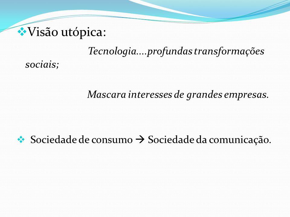 Visão utópica: Tecnologia....profundas transformações sociais; Mascara interesses de grandes empresas. Sociedade de consumo Sociedade da comunicação.