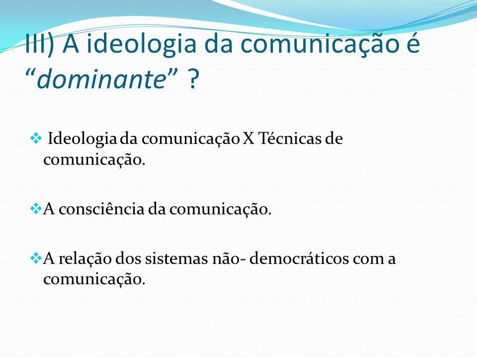 III) A ideologia da comunicação édominante ? Ideologia da comunicação X Técnicas de comunicação. A consciência da comunicação. A relação dos sistemas