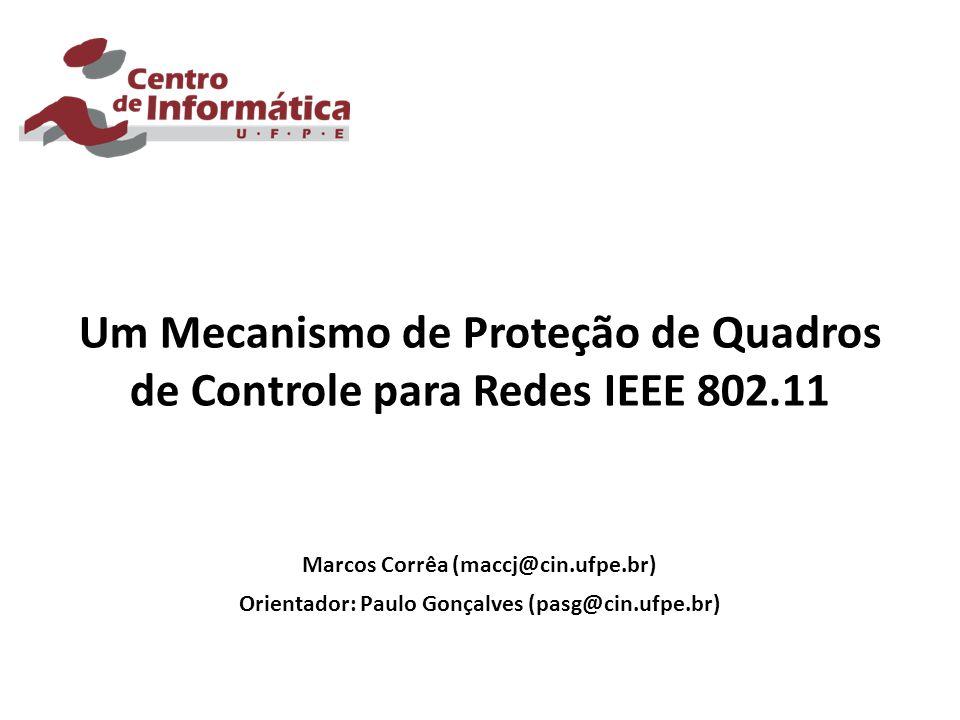 Um Mecanismo de Proteção de Quadros de Controle para Redes IEEE 802.11 Marcos Corrêa (maccj@cin.ufpe.br) Orientador: Paulo Gonçalves (pasg@cin.ufpe.br)