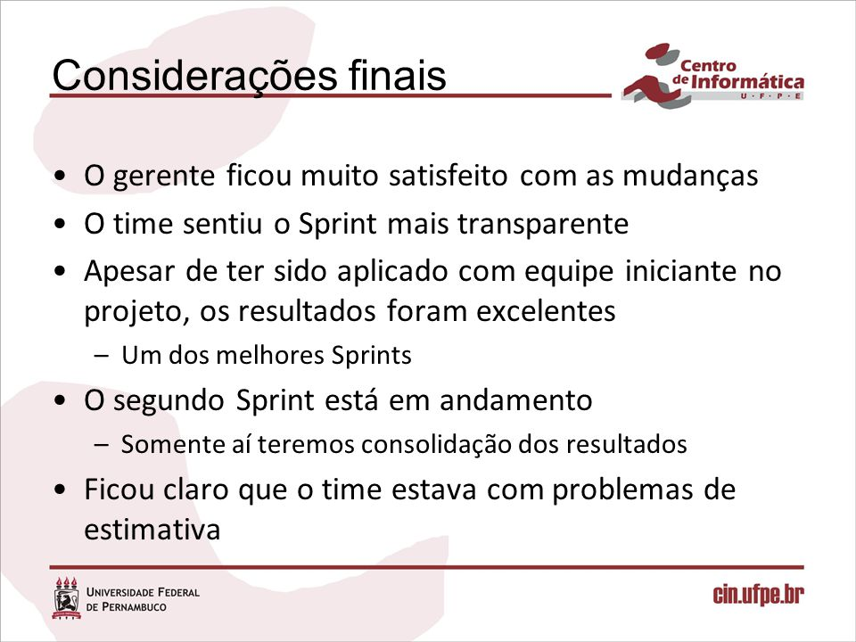 Considerações finais O gerente ficou muito satisfeito com as mudanças O time sentiu o Sprint mais transparente Apesar de ter sido aplicado com equipe