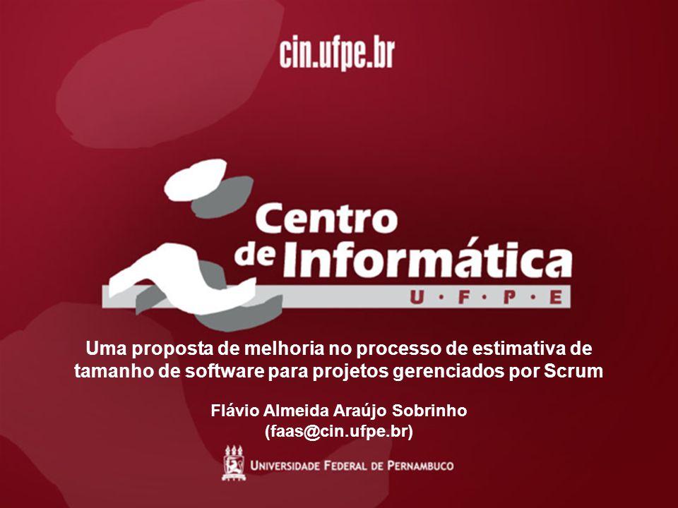 Uma proposta de melhoria no processo de estimativa de tamanho de software para projetos gerenciados por Scrum Flávio Almeida Araújo Sobrinho (faas@cin