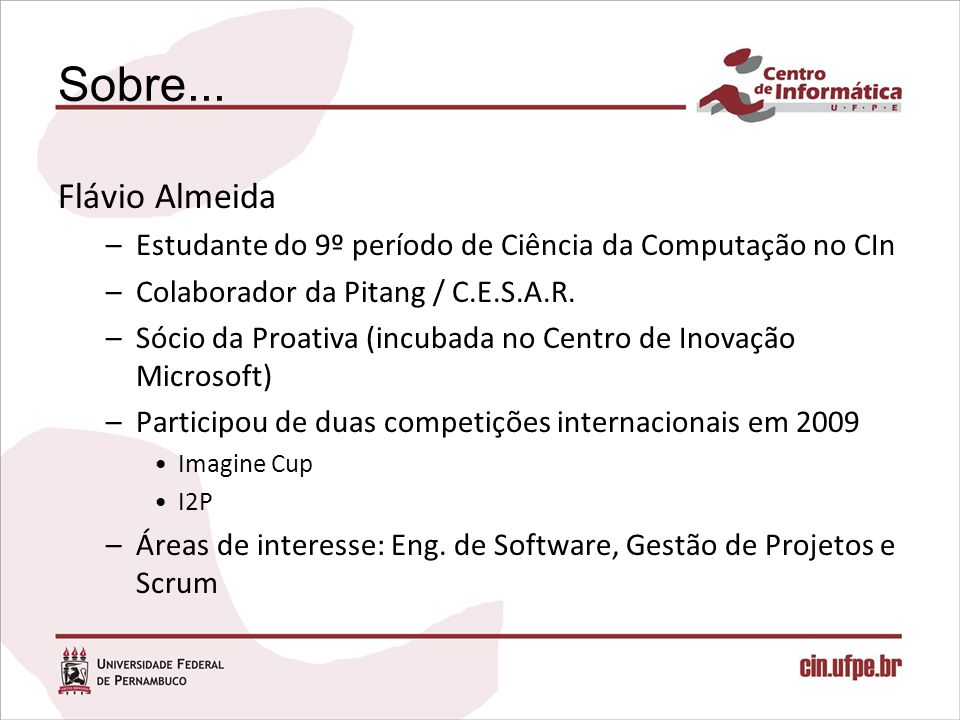 Sobre... Flávio Almeida –Estudante do 9º período de Ciência da Computação no CIn –Colaborador da Pitang / C.E.S.A.R. –Sócio da Proativa (incubada no C