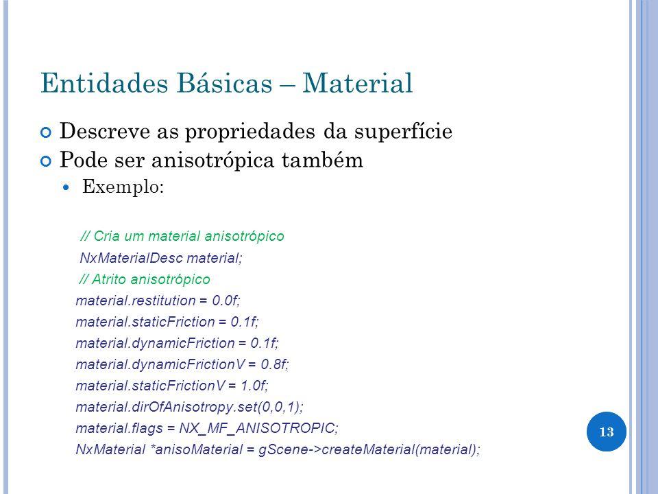 13 Entidades Básicas – Material Descreve as propriedades da superfície Pode ser anisotrópica também Exemplo: // Cria um material anisotrópico NxMateri