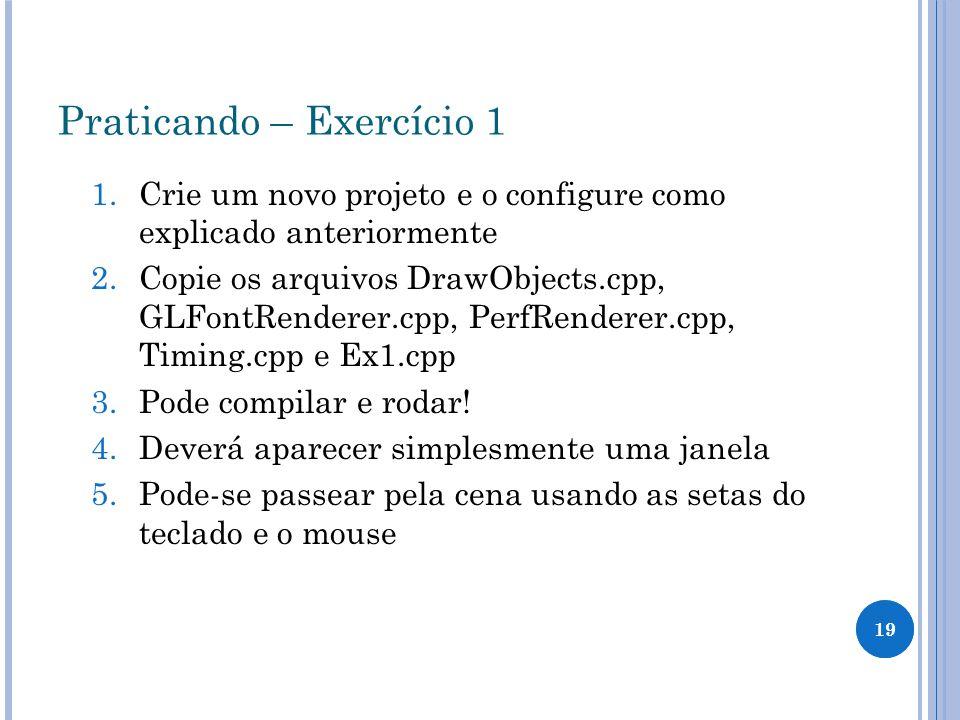 19 Praticando – Exercício 1 1.Crie um novo projeto e o configure como explicado anteriormente 2.Copie os arquivos DrawObjects.cpp, GLFontRenderer.cpp,