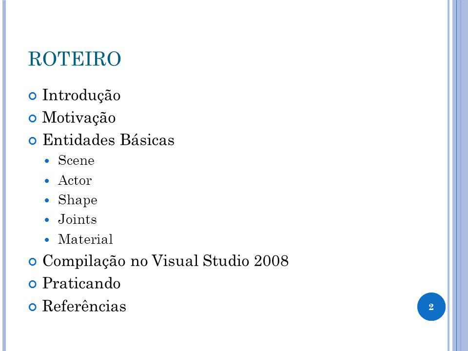 2 ROTEIRO Introdução Motivação Entidades Básicas Scene Actor Shape Joints Material Compilação no Visual Studio 2008 Praticando Referências