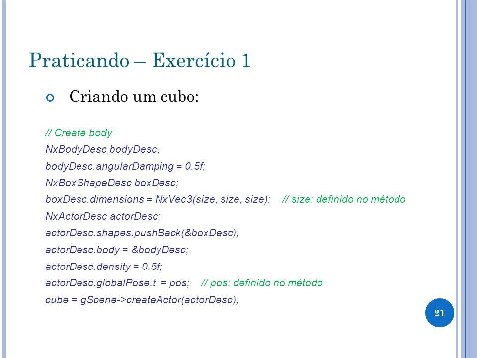 21 Praticando – Exercício 1 Criando um cubo: // Create body NxBodyDesc bodyDesc; bodyDesc.angularDamping = 0.5f; NxBoxShapeDesc boxDesc; boxDesc.dimen