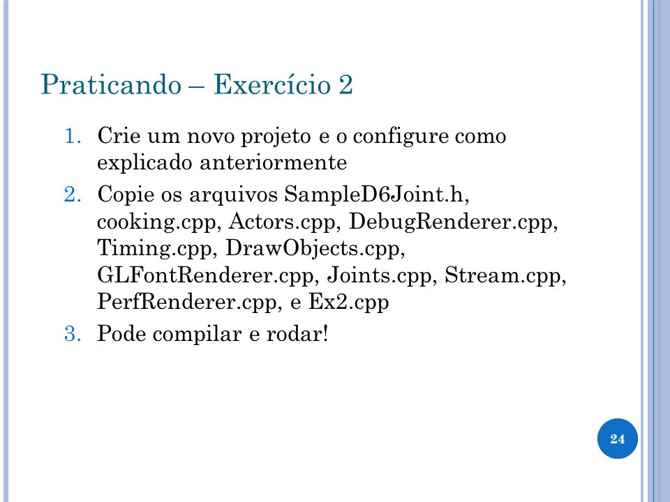 24 Praticando – Exercício 2 1.Crie um novo projeto e o configure como explicado anteriormente 2.Copie os arquivos SampleD6Joint.h, cooking.cpp, Actors.cpp, DebugRenderer.cpp, Timing.cpp, DrawObjects.cpp, GLFontRenderer.cpp, Joints.cpp, Stream.cpp, PerfRenderer.cpp, e Ex2.cpp 3.Pode compilar e rodar!