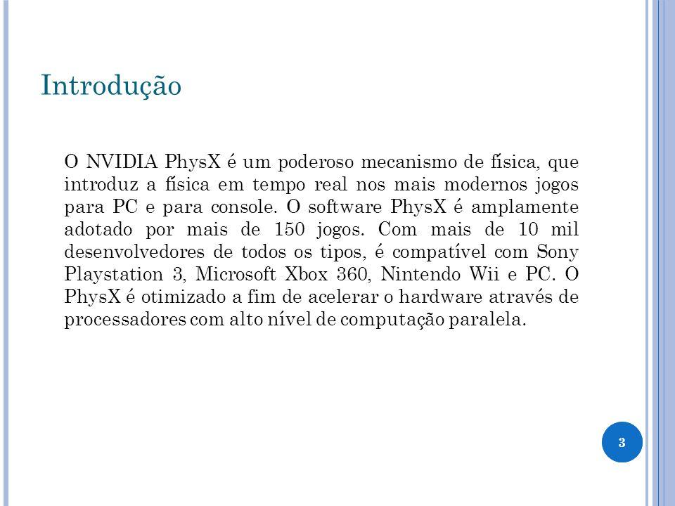3 Introdução O NVIDIA PhysX é um poderoso mecanismo de física, que introduz a física em tempo real nos mais modernos jogos para PC e para console. O s