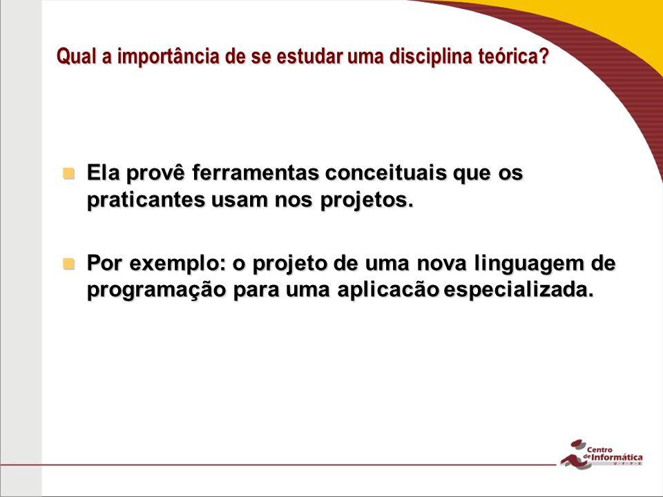 Qual a importância de se estudar uma disciplina teórica? Ela provê ferramentas conceituais que os praticantes usam nos projetos. Ela provê ferramentas