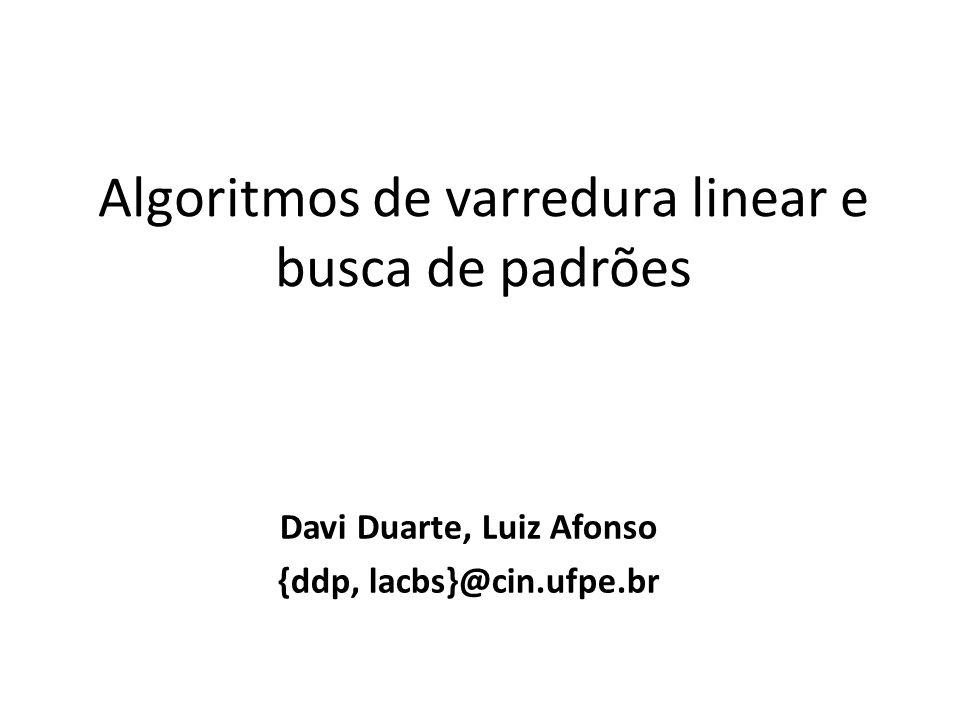 Algoritmos de varredura linear e busca de padrões Davi Duarte, Luiz Afonso {ddp, lacbs}@cin.ufpe.br