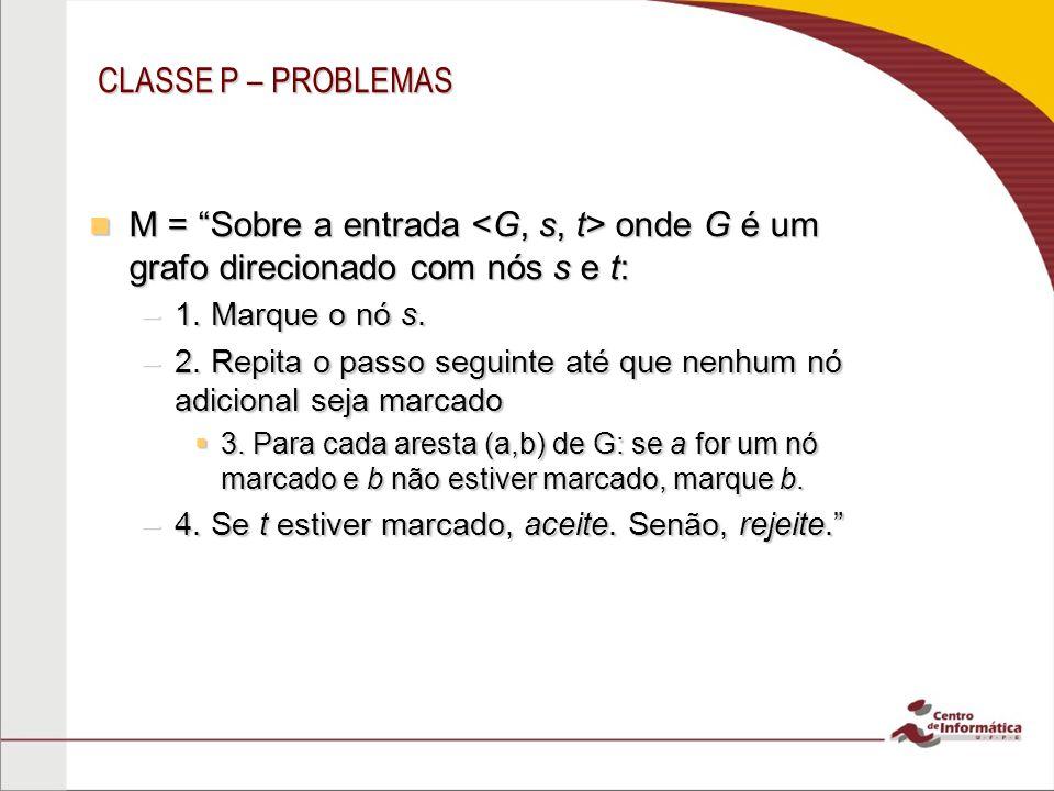 CLASSE P – PROBLEMAS M = Sobre a entrada onde G é um grafo direcionado com nós s e t: M = Sobre a entrada onde G é um grafo direcionado com nós s e t: