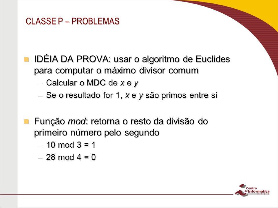 CLASSE P – PROBLEMAS IDÉIA DA PROVA: usar o algoritmo de Euclides para computar o máximo divisor comum IDÉIA DA PROVA: usar o algoritmo de Euclides pa