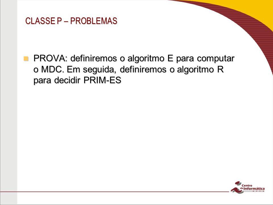 CLASSE P – PROBLEMAS PROVA: definiremos o algoritmo E para computar o MDC. Em seguida, definiremos o algoritmo R para decidir PRIM-ES PROVA: definirem