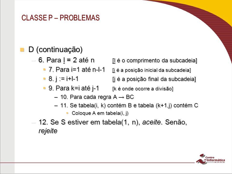 CLASSE P – PROBLEMAS D (continuação) D (continuação) –6. Para l = 2 até n [l é o comprimento da subcadeia] 7. Para i=1 até n-l-1 [i é a posição inicia