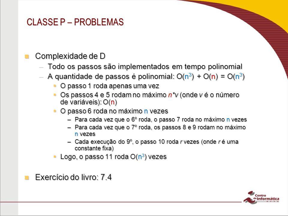 CLASSE P – PROBLEMAS Complexidade de D Complexidade de D –Todo os passos são implementados em tempo polinomial –A quantidade de passos é polinomial: O