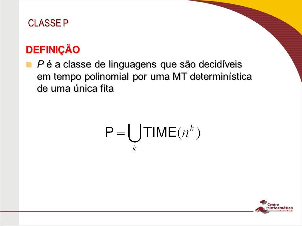 CLASSE P P é matematicamente robusta P é matematicamente robusta –Invariante para os modelos de computação equivalentes à MT determinística de uma fita P é relevante de um ponto de vista prático P é relevante de um ponto de vista prático –Problemas realisticamente solúveis em um computador