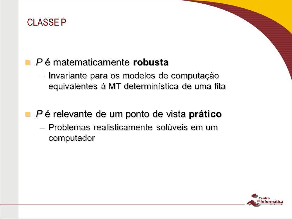 CLASSE P P é matematicamente robusta P é matematicamente robusta –Invariante para os modelos de computação equivalentes à MT determinística de uma fit