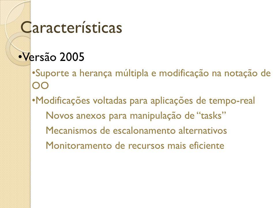 Características Versão 2005 Suporte a herança múltipla e modificação na notação de OO Modificações voltadas para aplicações de tempo-real Novos anexos para manipulação de tasks Mecanismos de escalonamento alternativos Monitoramento de recursos mais eficiente