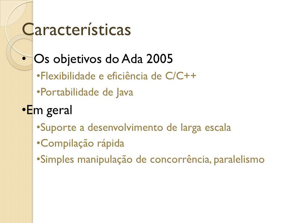 Características Os objetivos do Ada 2005 Flexibilidade e eficiência de C/C++ Portabilidade de Java Em geral Suporte a desenvolvimento de larga escala Compilação rápida Simples manipulação de concorrência, paralelismo