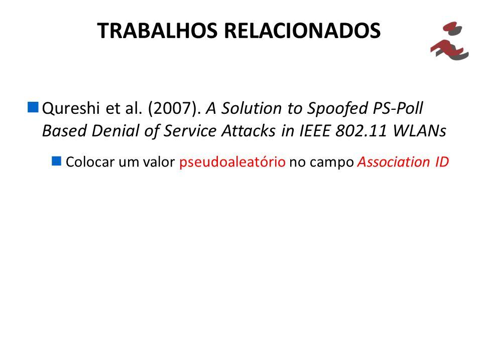 Qureshi et al. (2007). A Solution to Spoofed PS-Poll Based Denial of Service Attacks in IEEE 802.11 WLANs TRABALHOS RELACIONADOS Colocar um valor pseu