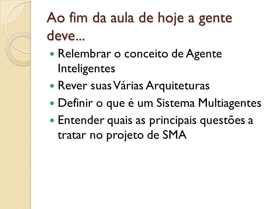 Ao fim da aula de hoje a gente deve... Relembrar o conceito de Agente Inteligentes Rever suas Várias Arquiteturas Definir o que é um Sistema Multiagen