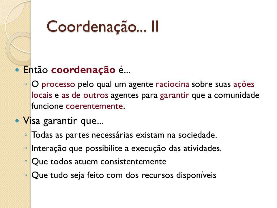 Coordenação... II Então coordenação é... O processo pelo qual um agente raciocina sobre suas ações locais e as de outros agentes para garantir que a c