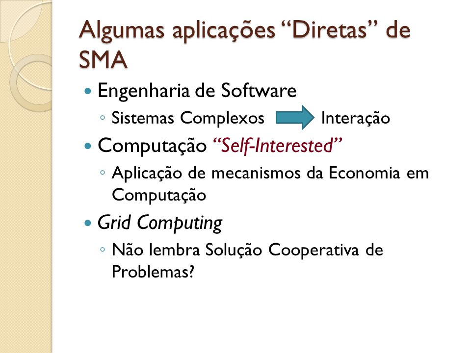Algumas aplicações Diretas de SMA Engenharia de Software Sistemas Complexos Interação Computação Self-Interested Aplicação de mecanismos da Economia e
