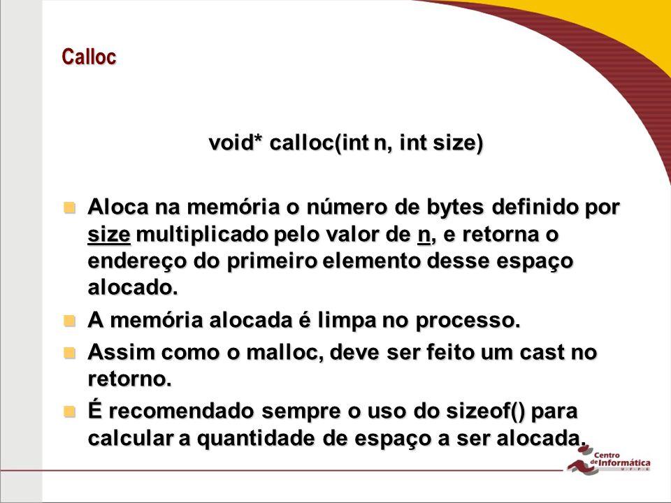 Calloc void* calloc(int n, int size) Aloca na memória o número de bytes definido por size multiplicado pelo valor de n, e retorna o endereço do primei