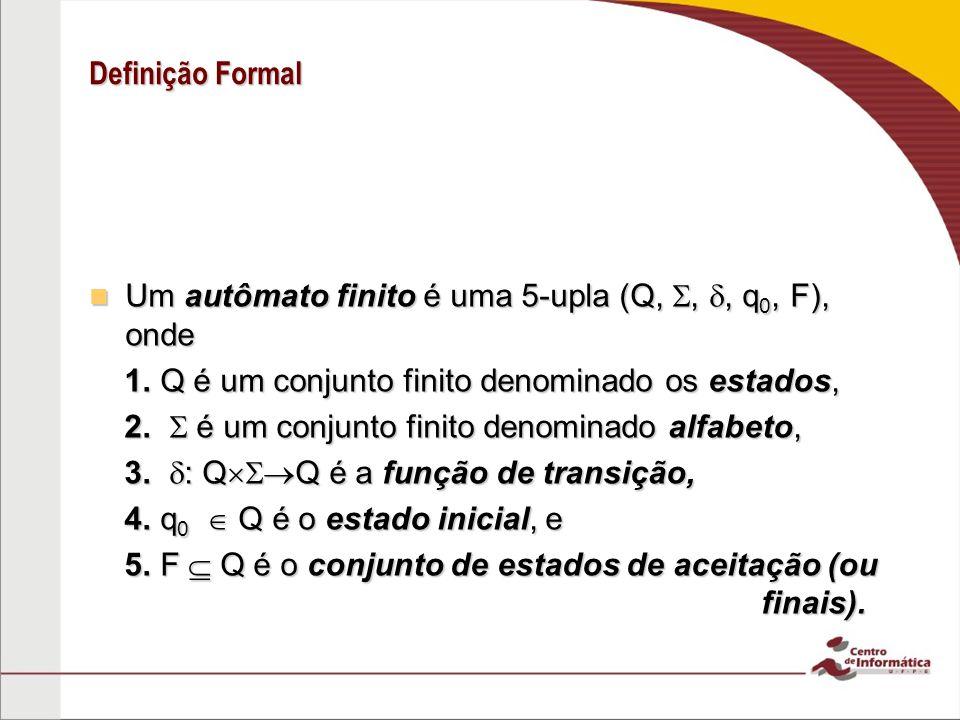 Definição Formal Um autômato finito é uma 5-upla (Q,,, q 0, F), onde Um autômato finito é uma 5-upla (Q,,, q 0, F), onde 1. Q é um conjunto finito den