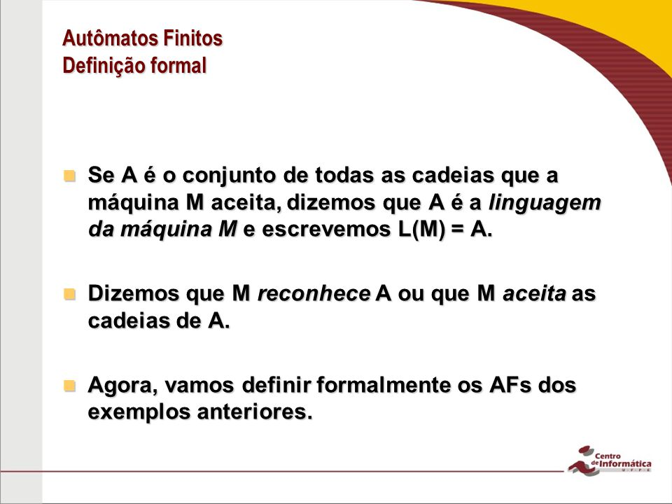 Autômatos Finitos Definição formal Se A é o conjunto de todas as cadeias que a máquina M aceita, dizemos que A é a linguagem da máquina M e escrevemos