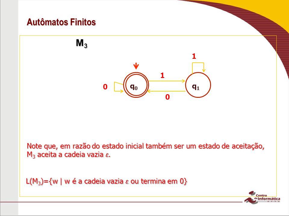 Autômatos Finitos M 3 M 3 0 1 0 L(M 3 )={w | w é a cadeia vazia ou termina em 0} Note que, em razão do estado inicial também ser um estado de aceitaçã