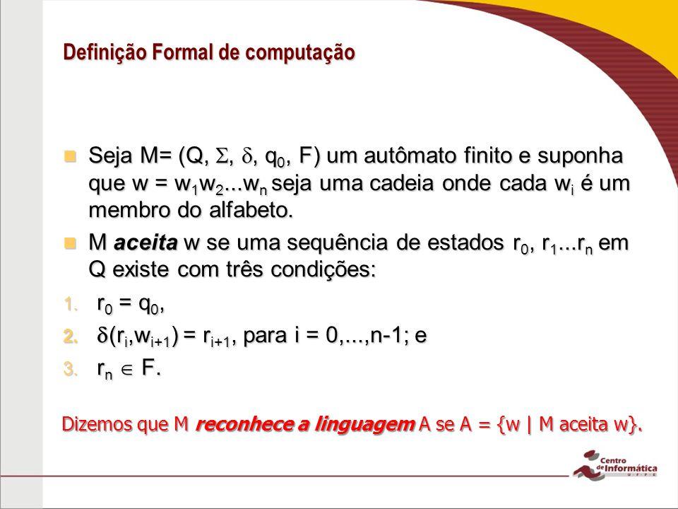 Definição Formal de computação Seja M= (Q,,, q 0, F) um autômato finito e suponha que w = w 1 w 2...w n seja uma cadeia onde cada w i é um membro do a