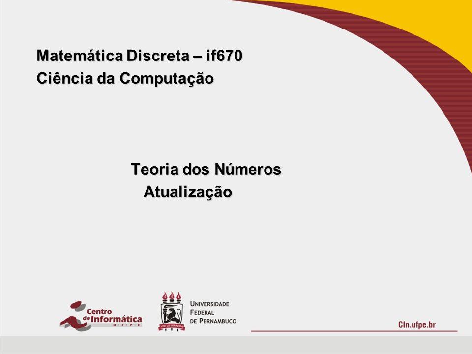 Matemática Discreta – if670 Ciência da Computação Teoria dos Números Atualização