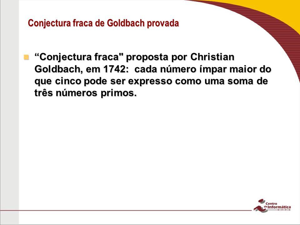 Conjectura fraca de Goldbach provada Em maio de 2013, o matemático peruano Harald Andrés Helfgott conseguiu resolver esse problema que estava sem solução por 271 anos.